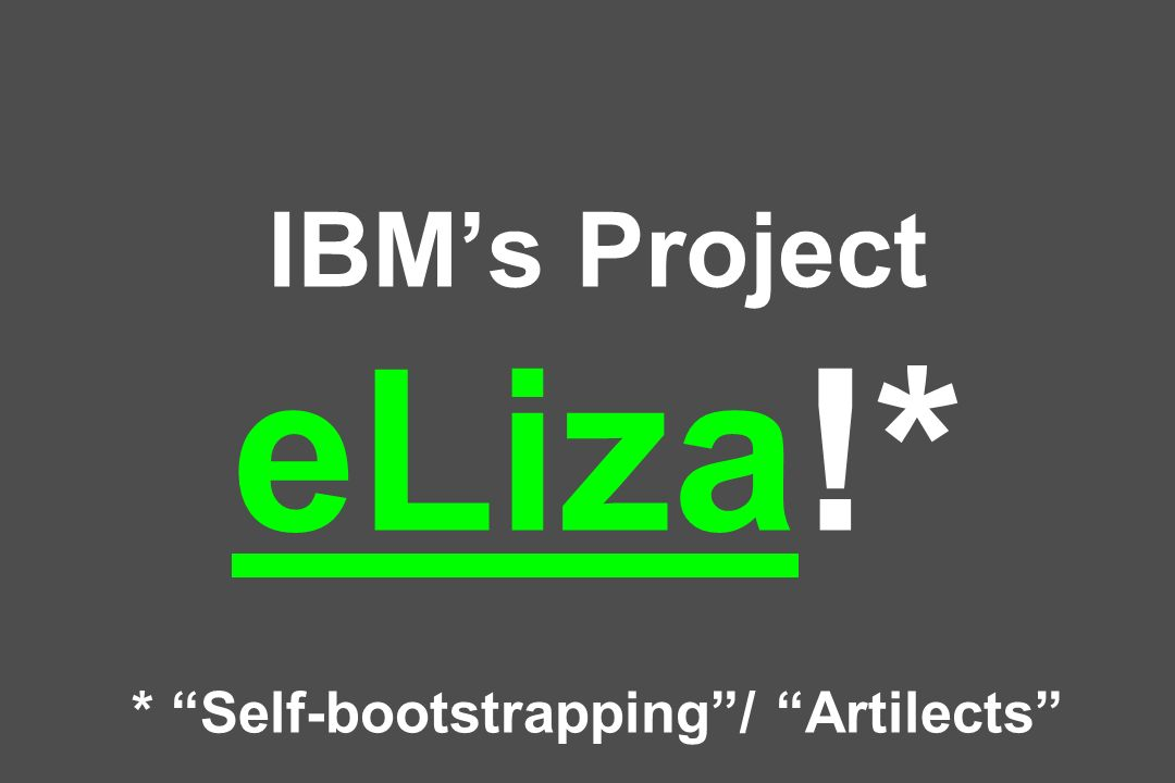 IBM's Project eLiza!* * Self-bootstrapping / Artilects