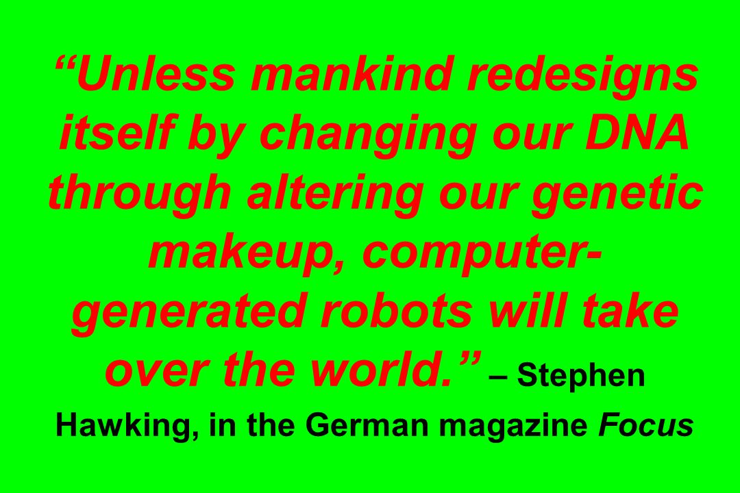 Unless mankind redesigns itself by changing our DNA through altering our genetic makeup, computer-generated robots will take over the world. – Stephen Hawking, in the German magazine Focus