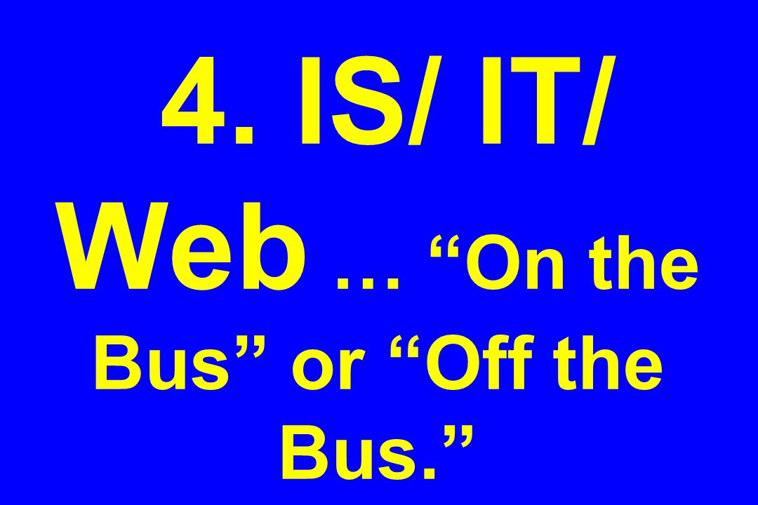 4. IS/ IT/ Web … On the Bus or Off the Bus.