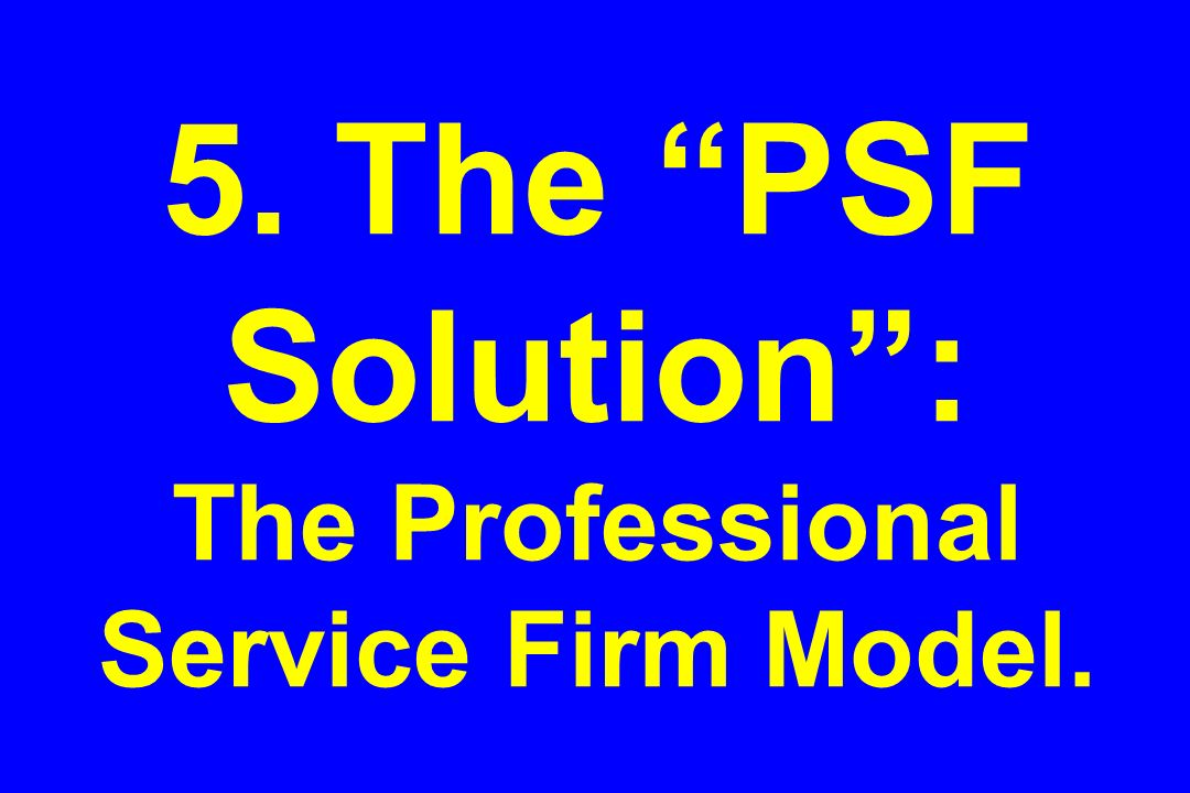 5. The PSF Solution : The Professional Service Firm Model.