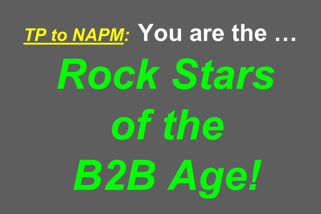 TP to NAPM: You are the … Rock Stars of the B2B Age!
