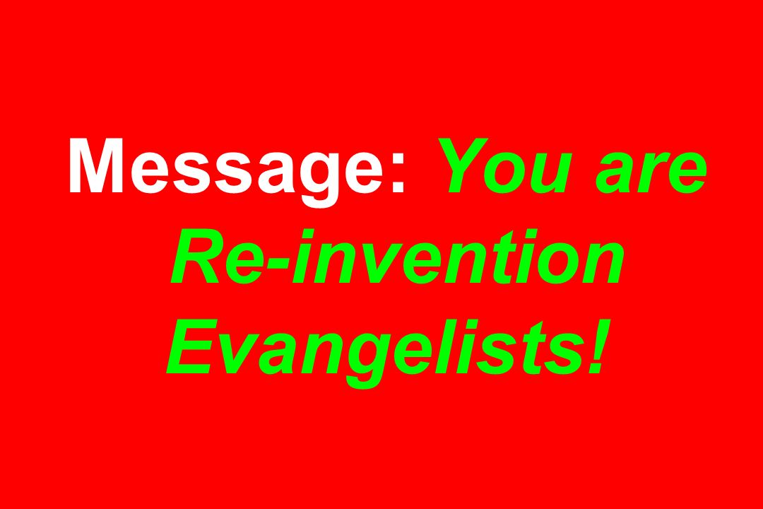 Message: You are Re-invention Evangelists!