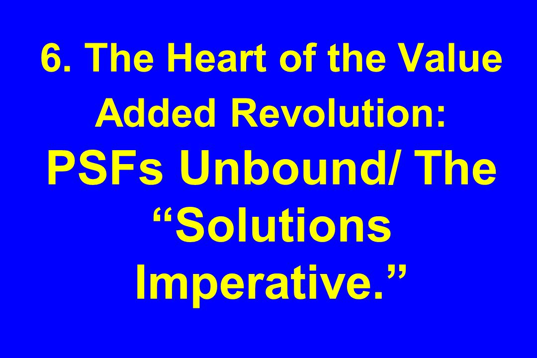 6. The Heart of the Value Added Revolution: PSFs Unbound/ The Solutions Imperative.