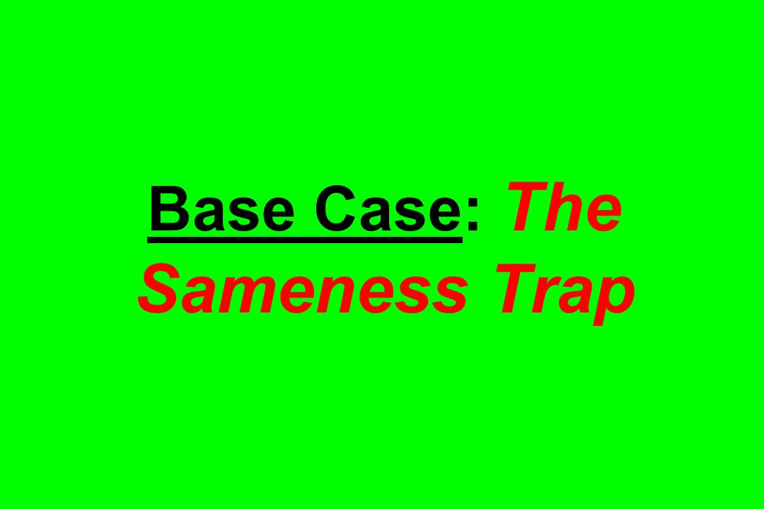 Base Case: The Sameness Trap