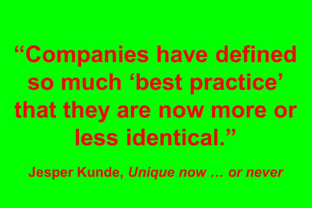 Companies have defined so much 'best practice' that they are now more or less identical. Jesper Kunde, Unique now … or never