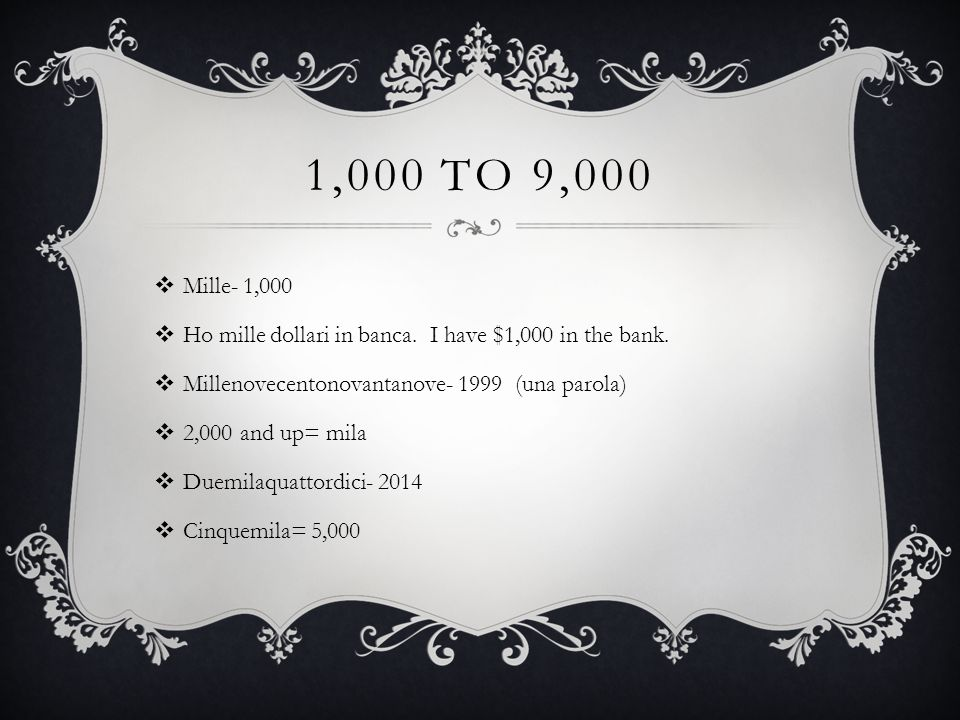 1,000 to 9,000 Mille- 1,000. Ho mille dollari in banca. I have $1,000 in the bank. Millenovecentonovantanove- 1999 (una parola)