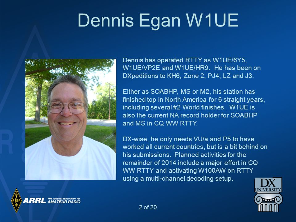 Dennis Egan W1UE Dennis has operated RTTY as W1UE/6Y5, W1UE/VP2E and W1UE/HR9. He has been on DXpeditions to KH6, Zone 2, PJ4, LZ and J3.