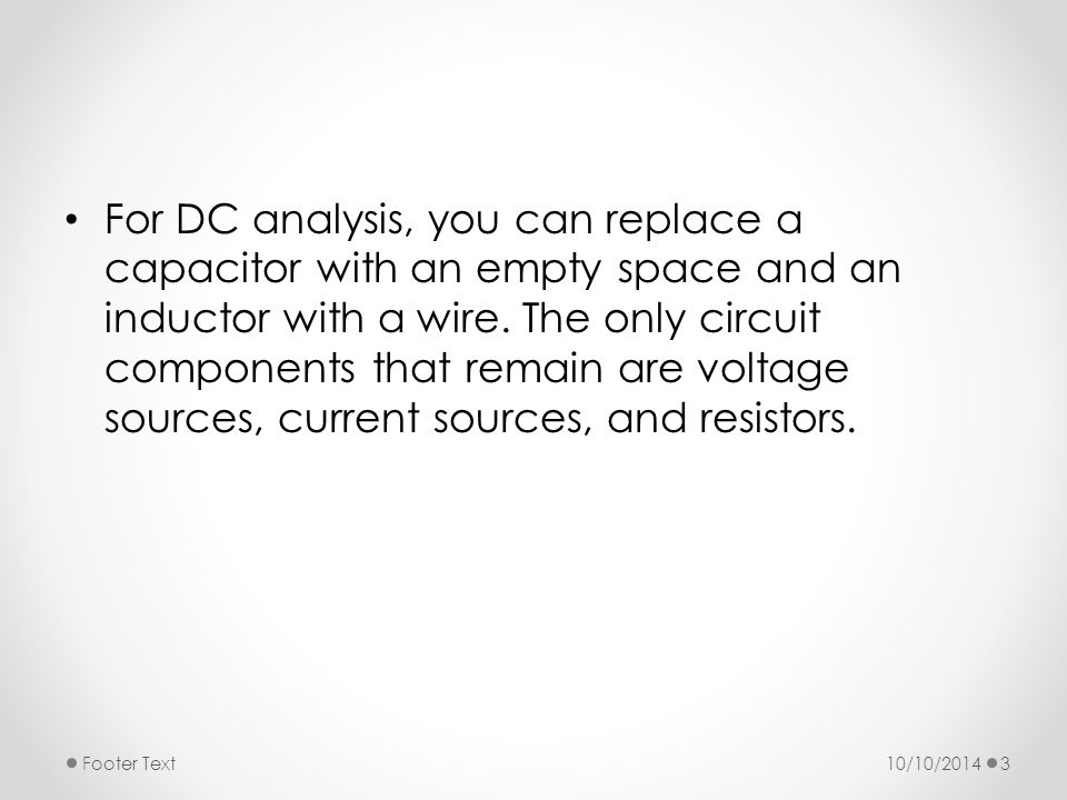 For DC analysis, you can replace a capacitor with an empty space and an inductor with a wire. The only circuit components that remain are voltage sources, current sources, and resistors.