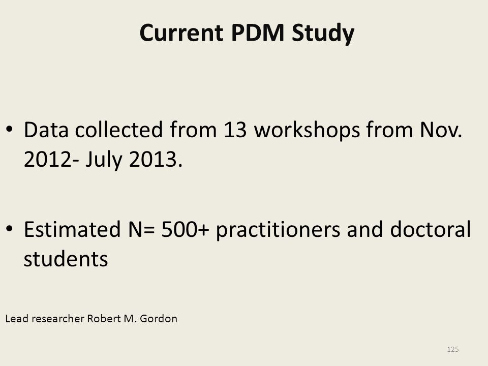 Current PDM Study Data collected from 13 workshops from Nov. 2012- July 2013. Estimated N= 500+ practitioners and doctoral students.