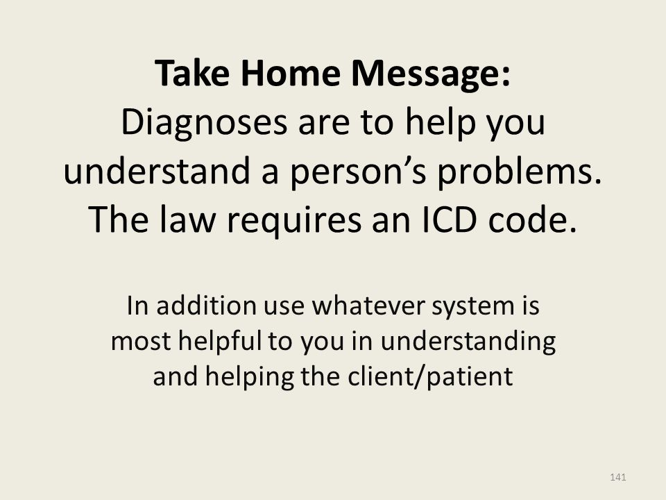 Take Home Message: Diagnoses are to help you understand a person's problems. The law requires an ICD code.