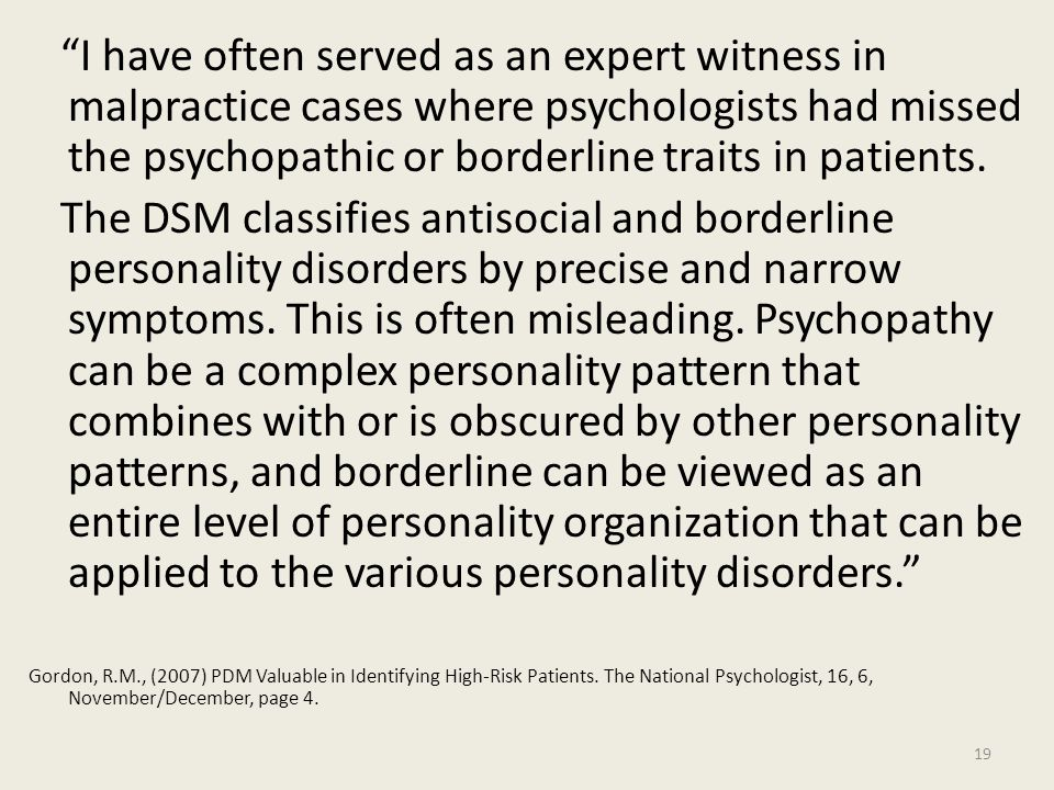 I have often served as an expert witness in malpractice cases where psychologists had missed the psychopathic or borderline traits in patients.