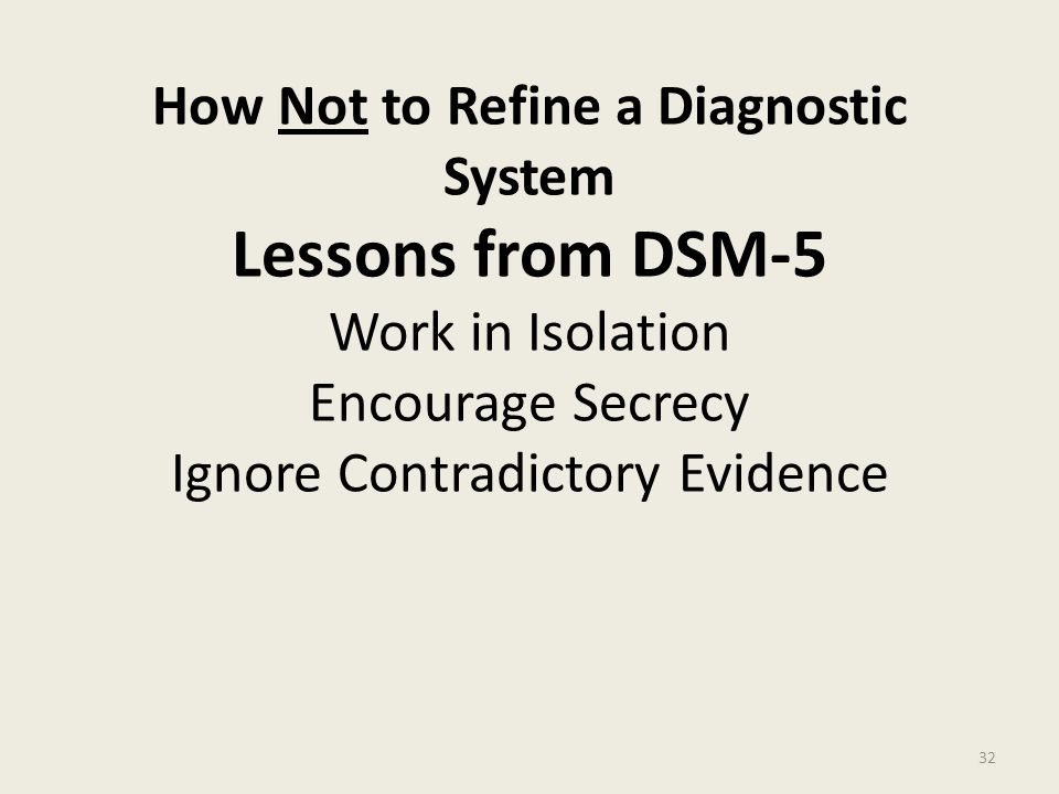 How Not to Refine a Diagnostic System Lessons from DSM-5 Work in Isolation Encourage Secrecy Ignore Contradictory Evidence
