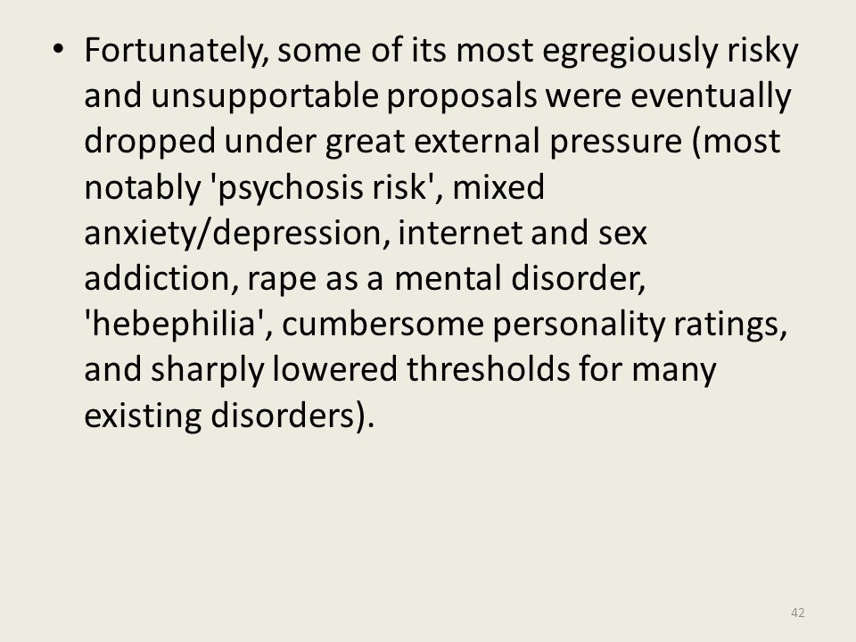 Fortunately, some of its most egregiously risky and unsupportable proposals were eventually dropped under great external pressure (most notably psychosis risk , mixed anxiety/depression, internet and sex addiction, rape as a mental disorder, hebephilia , cumbersome personality ratings, and sharply lowered thresholds for many existing disorders).