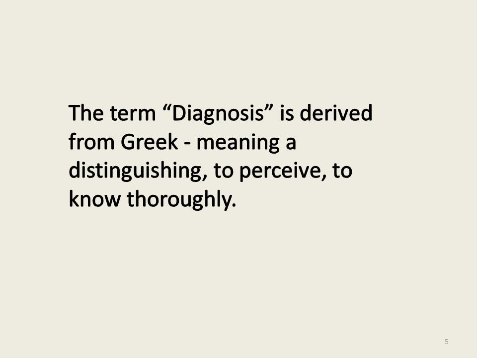 The term Diagnosis is derived from Greek - meaning a distinguishing, to perceive, to know thoroughly.