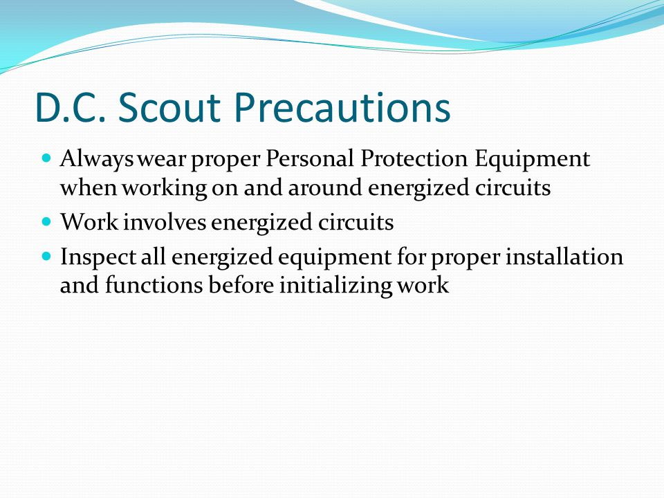 D.C. Scout Precautions Always wear proper Personal Protection Equipment when working on and around energized circuits.