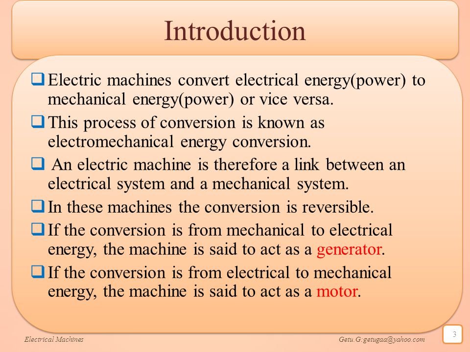 Introduction Electric machines convert electrical energy(power) to mechanical energy(power) or vice versa.