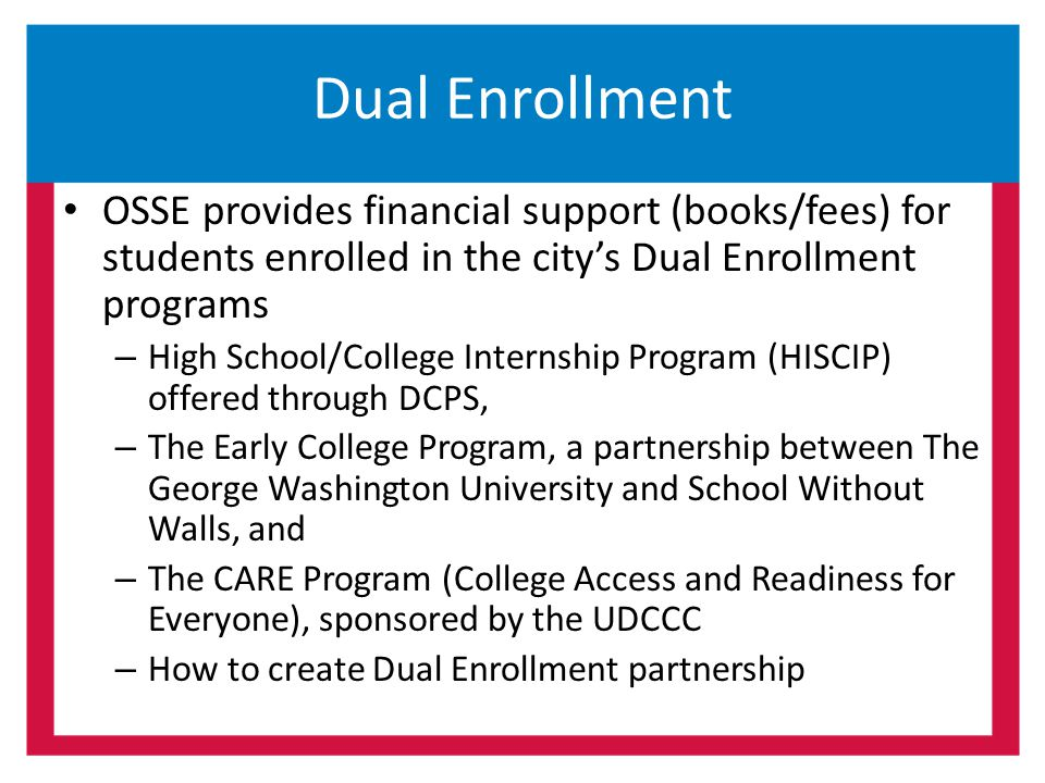 Dual Enrollment OSSE provides financial support (books/fees) for students enrolled in the city's Dual Enrollment programs.
