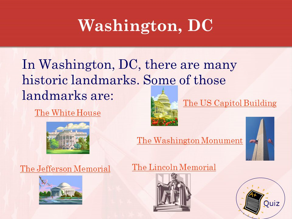 Washington, DC In Washington, DC, there are many historic landmarks. Some of those landmarks are: The US Capitol Building.
