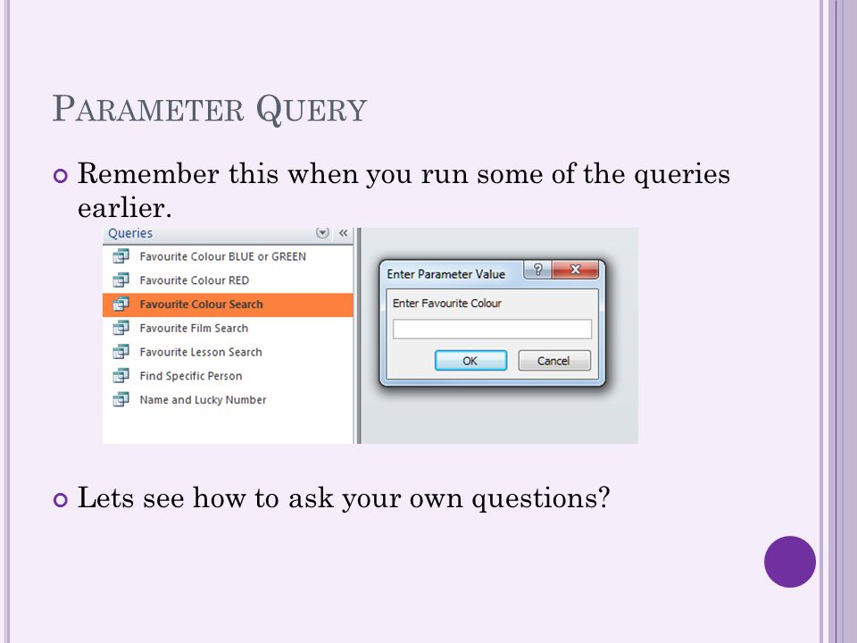 Parameter Query Remember this when you run some of the queries earlier.