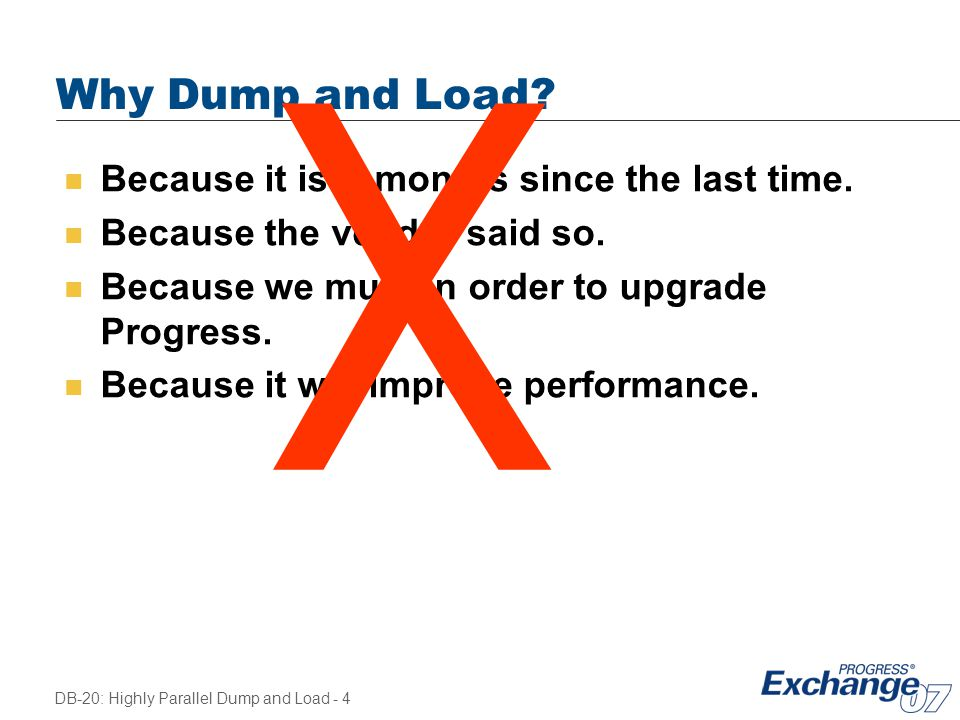 X Why Dump and Load Because it is X months since the last time.