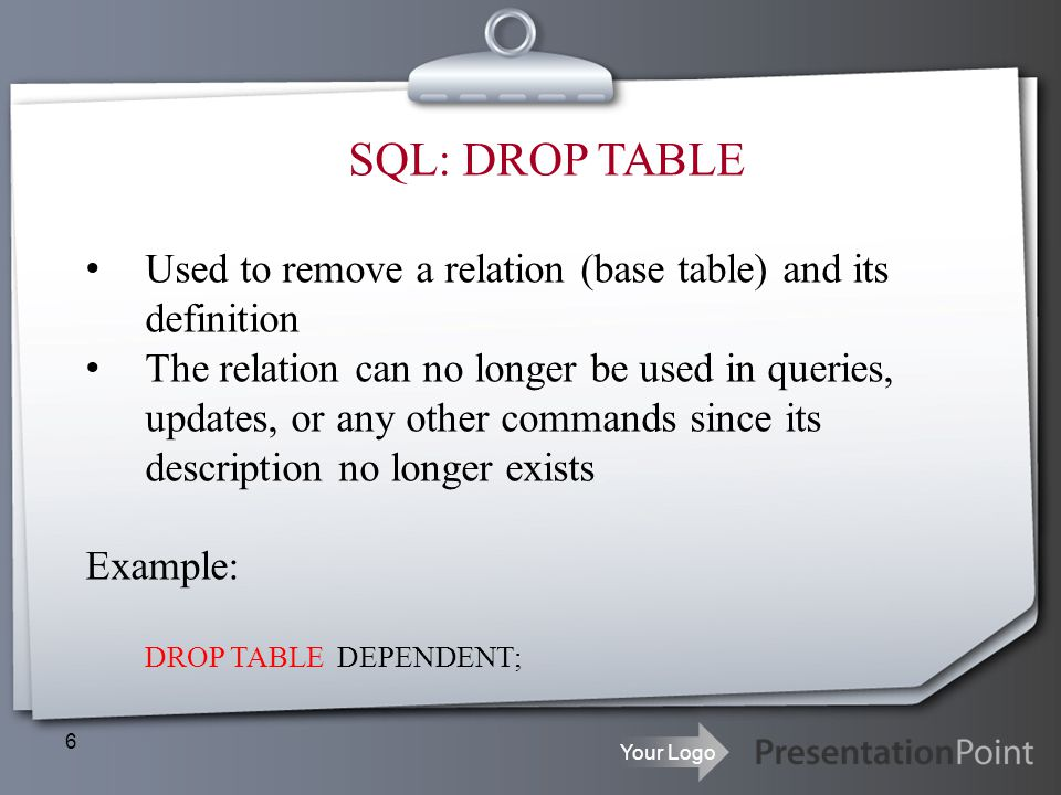 SQL: DROP TABLE Used to remove a relation (base table) and its definition.
