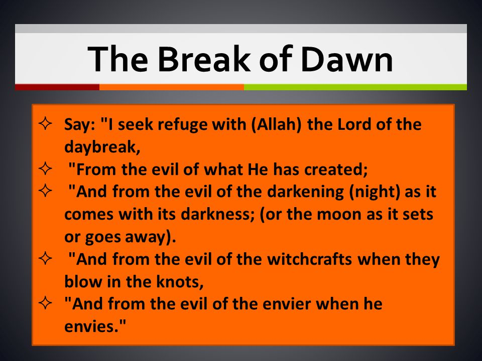 The Break of Dawn Say: I seek refuge with (Allah) the Lord of the daybreak, From the evil of what He has created;