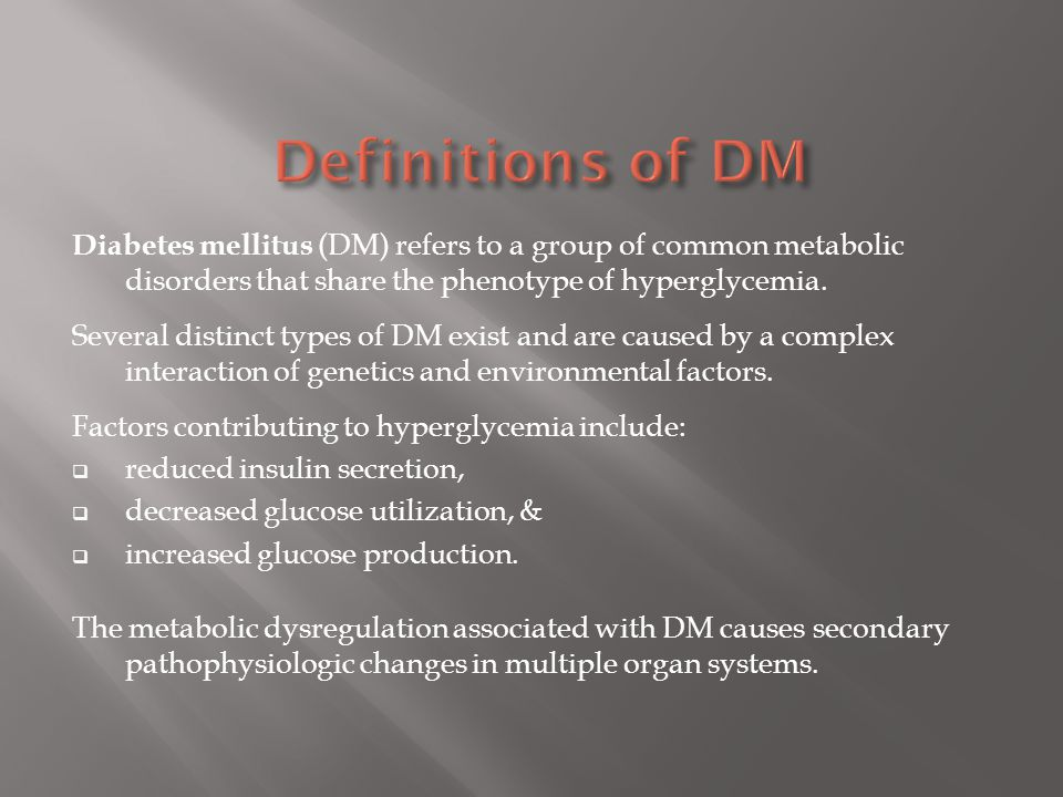 Definitions of DM Diabetes mellitus (DM) refers to a group of common metabolic disorders that share the phenotype of hyperglycemia.