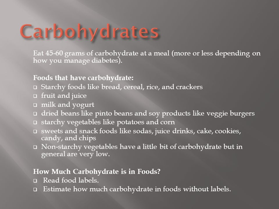 Carbohydrates Eat 45-60 grams of carbohydrate at a meal (more or less depending on how you manage diabetes).