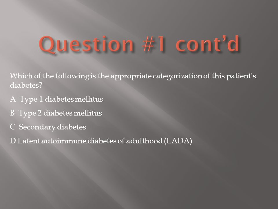 Question #1 cont'd Which of the following is the appropriate categorization of this patient s diabetes A Type 1 diabetes mellitus.
