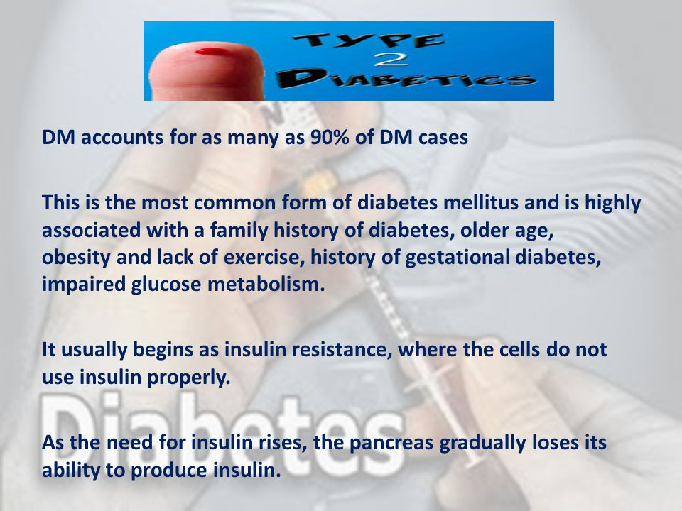 DM accounts for as many as 90% of DM cases This is the most common form of diabetes mellitus and is highly associated with a family history of diabetes, older age, obesity and lack of exercise, history of gestational diabetes, impaired glucose metabolism.