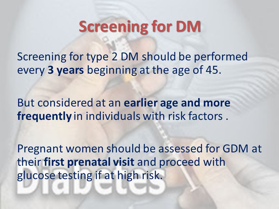 Screening for DM Screening for type 2 DM should be performed every 3 years beginning at the age of 45.