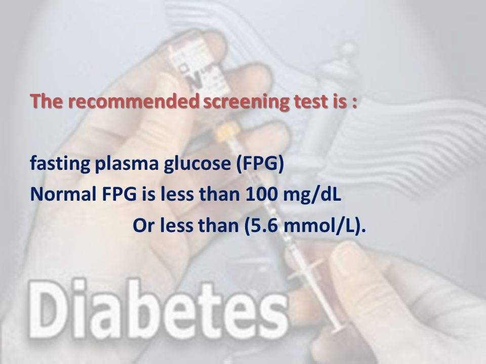 The recommended screening test is : fasting plasma glucose (FPG) Normal FPG is less than 100 mg/dL Or less than (5.6 mmol/L).
