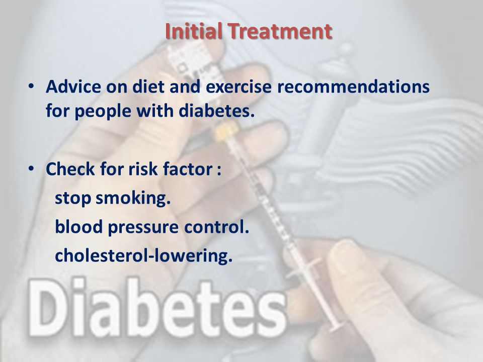 Initial Treatment Advice on diet and exercise recommendations for people with diabetes. Check for risk factor :