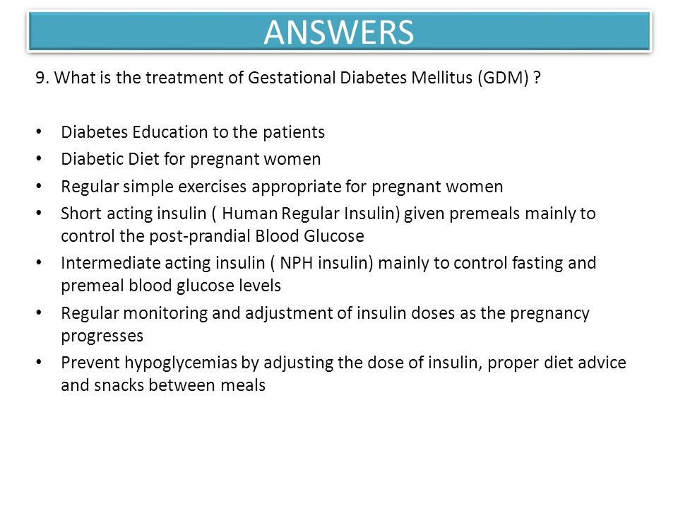 ANSWERS 9. What is the treatment of Gestational Diabetes Mellitus (GDM) Diabetes Education to the patients.