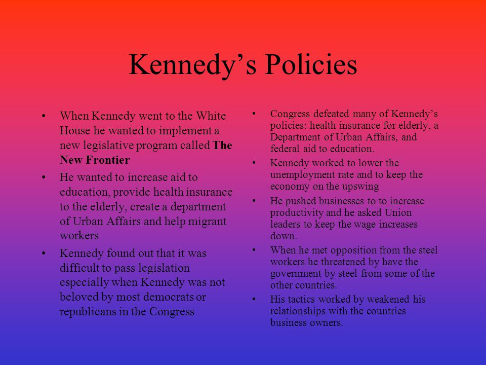 Kennedy's Policies When Kennedy went to the White House he wanted to implement a new legislative program called The New Frontier.
