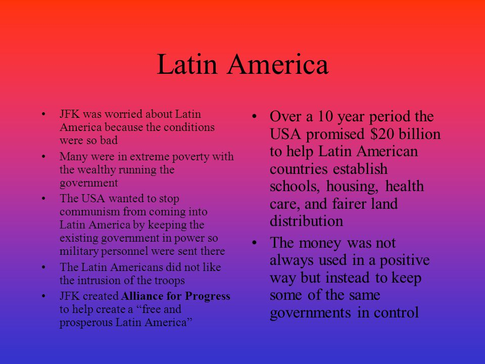Latin America JFK was worried about Latin America because the conditions were so bad.