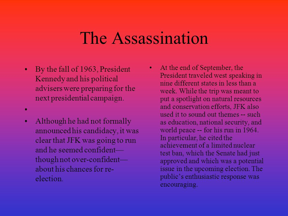 The Assassination By the fall of 1963, President Kennedy and his political advisers were preparing for the next presidential campaign.