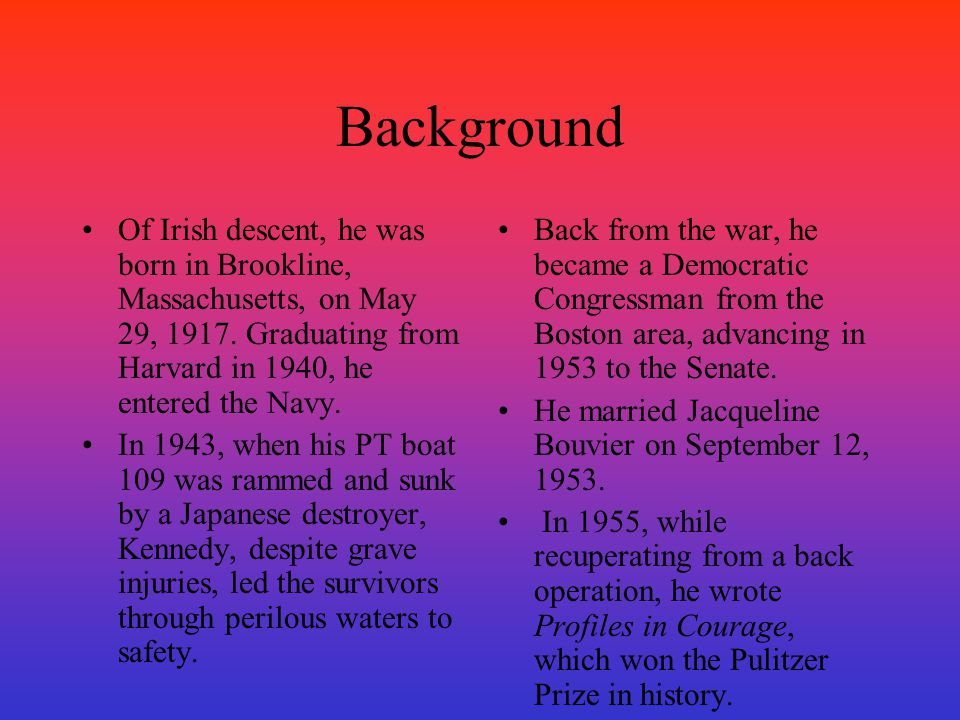 Background Of Irish descent, he was born in Brookline, Massachusetts, on May 29, 1917. Graduating from Harvard in 1940, he entered the Navy.