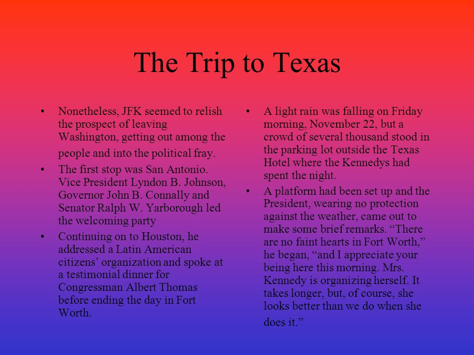 The Trip to Texas Nonetheless, JFK seemed to relish the prospect of leaving Washington, getting out among the people and into the political fray.