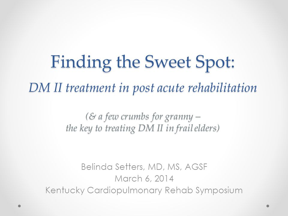 Finding the Sweet Spot: DM II treatment in post acute rehabilitation (& a few crumbs for granny – the key to treating DM II in frail elders)