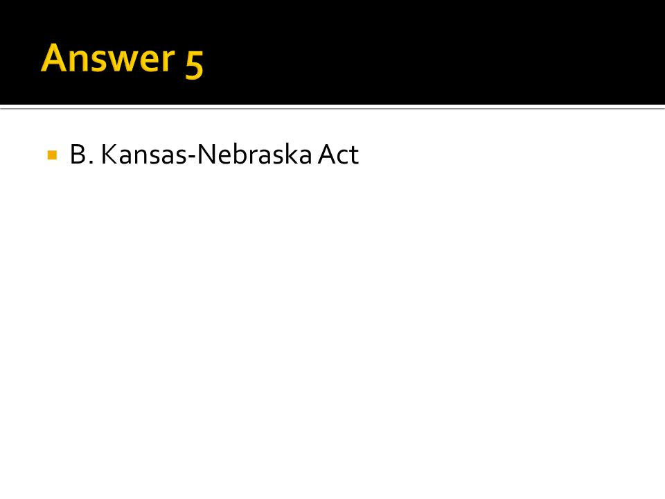 Answer 5 B. Kansas-Nebraska Act