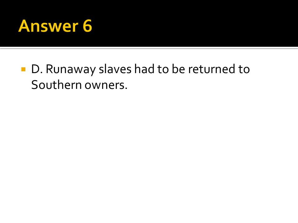 Answer 6 D. Runaway slaves had to be returned to Southern owners.