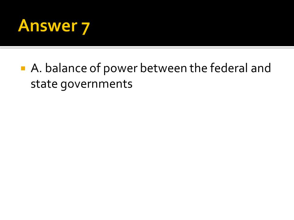 Answer 7 A. balance of power between the federal and state governments
