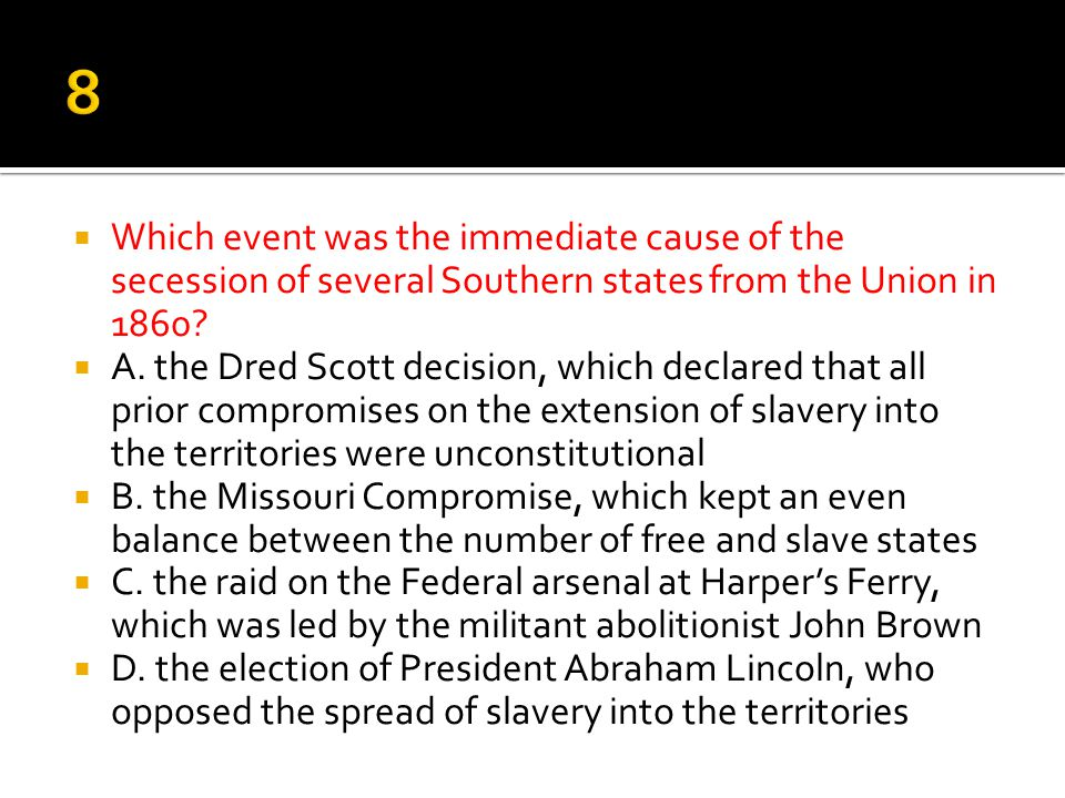 8 Which event was the immediate cause of the secession of several Southern states from the Union in 1860