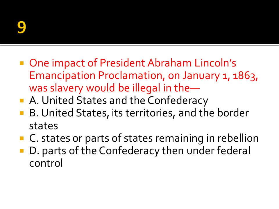 9 One impact of President Abraham Lincoln's Emancipation Proclamation, on January 1, 1863, was slavery would be illegal in the—