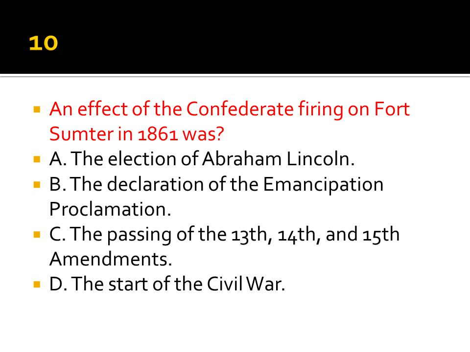 10 An effect of the Confederate firing on Fort Sumter in 1861 was