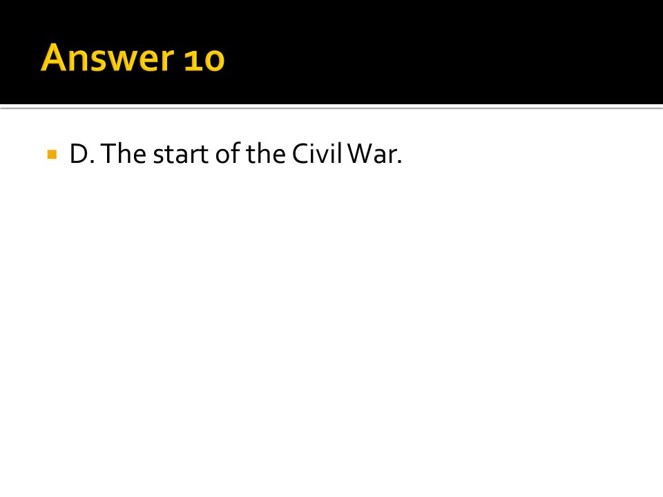 Answer 10 D. The start of the Civil War.