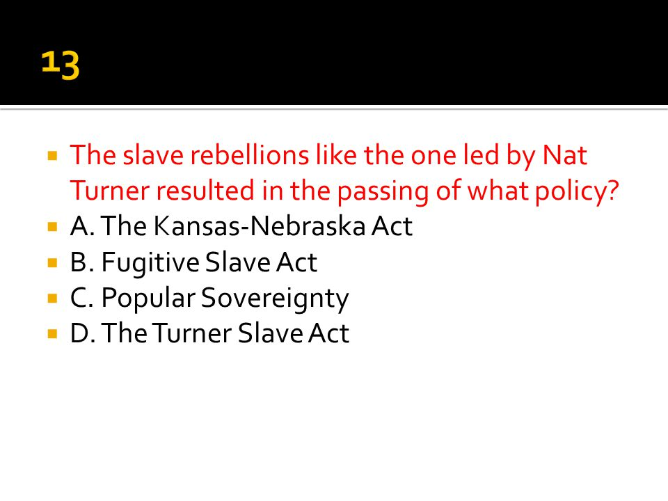 13 The slave rebellions like the one led by Nat Turner resulted in the passing of what policy A. The Kansas-Nebraska Act.