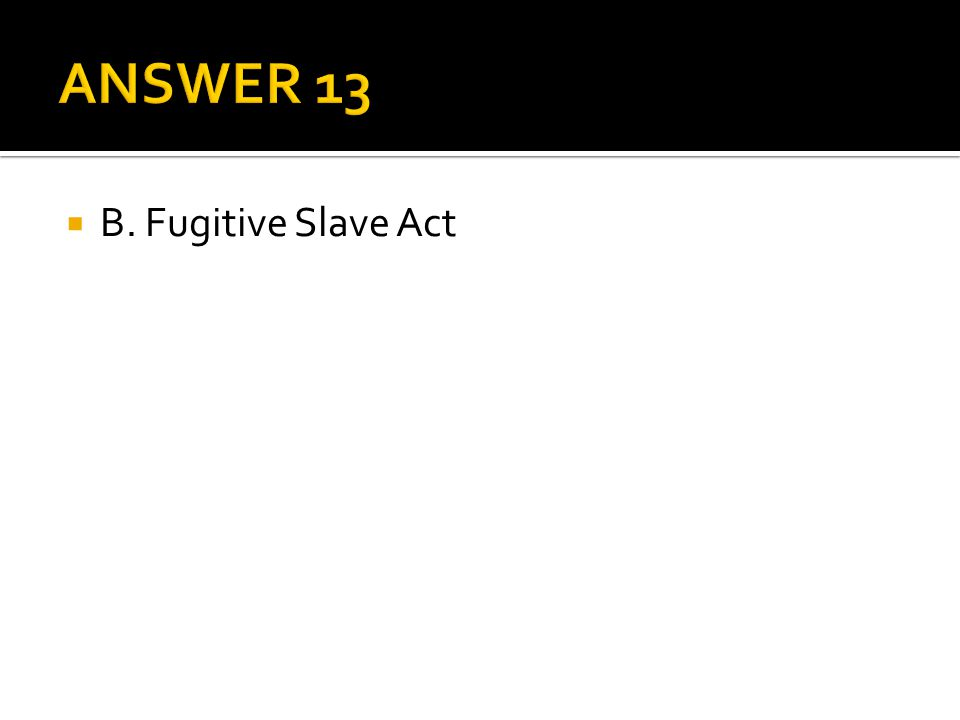 ANSWER 13 B. Fugitive Slave Act