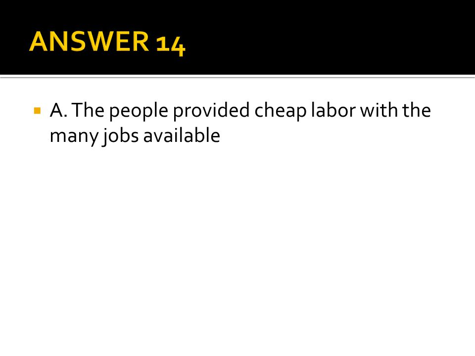 ANSWER 14 A. The people provided cheap labor with the many jobs available